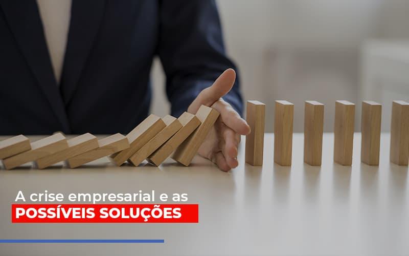 a-crise-empresarial-e-as-possiveis-solucoes - A crise empresarial e as possíveis soluções