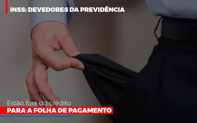 Inss Devedores Da Previdencia Estao Fora Do Credito Para Folha De Pagamento - Abrir Empresa Simples - INSS: Devedores da Previdência estão fora do crédito para a folha de pagamento