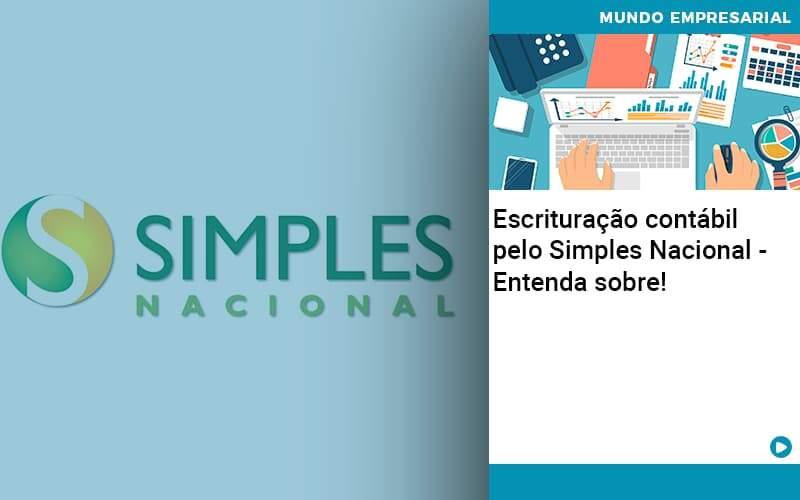 Escrituracao Contabil Pelo Simples Nacional Entenda Sobre - Abrir Empresa Simples - Escrituração contábil pelo Simples Nacional – Entenda sobre!